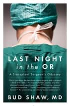 Last Night in the OR - A Transplant Surgeon's Odyssey ebook by Bud Shaw