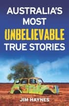 Australia's Most Unbelievable True Stories ebook by Jim Haynes