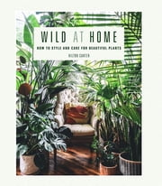 Wild at Home - How to style and care for beautiful plants ebook by Hilton Carter