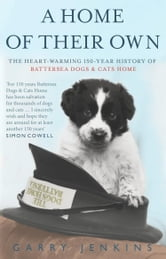 A Home of Their Own - The Heart-warming 150-year History of Battersea Dogs & Cats Home ebook by Garry Jenkins