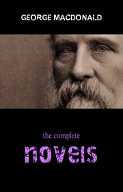 George MacDonald: The Complete Fantasy Collection - 8 Novels & 30+ Short Stories and Fairy Tales (Illustrated): The Princess and the Goblin, Lilith, Phantastes, Princess Dealings with the Fairies and many more ebook by George MacDonald