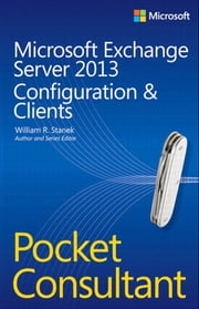 Microsoft Exchange Server 2013 Pocket Consultant - Configuration & Clients ebook by William Stanek