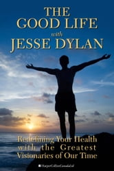 The Good Life With Jesse Dylan - Redefining Your Health with the Greatest Visionaries of Our Time ebook by Jesse Dylan