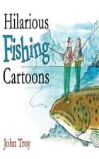 Hilarious Fishing Cartoons ebook by John Troy,Doris Troy,Nick Lyons
