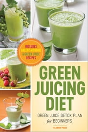 Green Juicing Diet: Green Juice Detox Plan for Beginners—Includes Green Smoothies and Green Juice Recipes ebook by Telamon Press