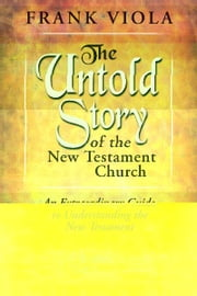 The Untold Story of the New Testament Church: An extraordinary Guide to Understanding the New Testament ebook by Frank Viola