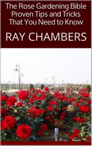 The Rose Gardening Bible: Proven Tips and Tricks That You Need to Know ebook by Ray Chambers