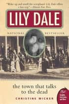 Lily Dale - The Town That Talks to the Dead ebook by Christine Wicker