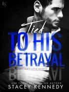 Tied to His Betrayal - A Dirty Little Secrets Novel ebook by Stacey Kennedy