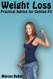 Weight Loss Practical Advice for Getting Fit ebook by Marcus Baker