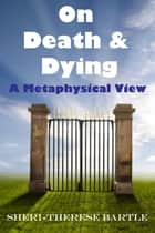 On Death and Dying: A Metaphysical View ebook by Sheri-Therese Bartle