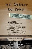 My Letter to Fear (Essays on life, love and the search for Prince Charming) ebook by Patricia Steffy