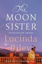 The Moon Sister: The Seven Sisters Book 5 ebook by Lucinda Riley