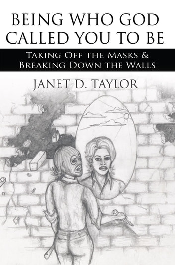 Being Who God Called You to Be - Taking off the Masks & Breaking Down the Walls ebook by Janet D. Taylor