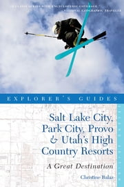 Explorer's Guide Salt Lake City, Park City, Provo & Utah's High Country Resorts: A Great Destination (Second Edition) (Explorer's Great Destinations) ebook by Christine Balaz