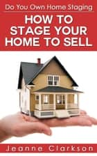 Do Your Own Home Staging: How to Stage Your Home to Sell ebook by