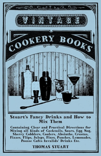 Stuart's Fancy Drinks and How to Mix Them - Containing Clear and Practical Directions for Mixing all Kinds of Cocktails - Sours, Egg Nog, Sherry Cobblers, Coolers, Absinthe, Crustas, Fizzes, Flips, Juleps, Fixes, Punches, Lemonades, Pousse Cafes Invalids' Drinks, Etc., Etc. ebook by Thomas Stuart
