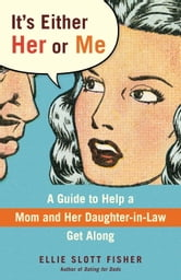 It's Either Her or Me - A Guide to Help a Mom and Her Daughter-in-Law Get Along ebook by Ellie Slott Fisher