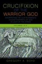 The Crucifixion of the Warrior God - Volumes 1 & 2 ebook by Gregory A. Boyd