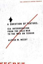 A Question of Torture - CIA Interrogation, from the Cold War to the War on Terror ebook by Alfred McCoy