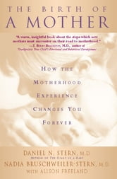 The Birth Of A Mother - How The Motherhood Experience Changes You Forever ebook by Daniel N. Stern,Nadia Bruschweiler-Stern