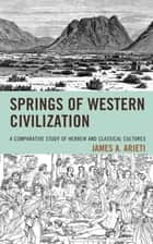 Springs of Western Civilization - A Comparative Study of Hebrew and Classical Cultures ebook by James A. Arieti