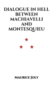 Dialogue in Hell between Machiavelli and Montesquieu ebook by Maurice Joly