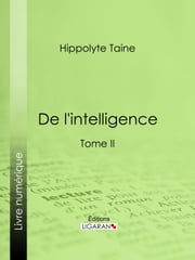 De l'intelligence - Tome II ebook by Hippolyte Taine, Ligaran