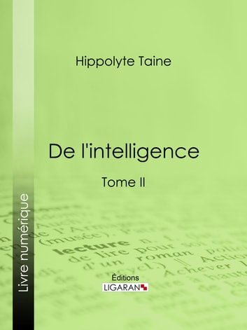 De l'intelligence - Tome II ebook by Hippolyte Taine,Ligaran