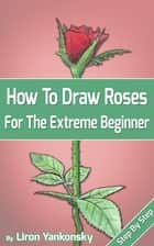 How To Draw Roses: For The Extreme Beginner ebook by Liron Yankonsky