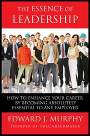 The Essence of Leadership: How to Enhance Your Career by Becoming Absolutely Essential to Any Employer ebook by Edward J. Murphy