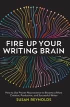 Fire Up Your Writing Brain - How to Use Proven Neuroscience to Become a More Creative, Productive, and Successful Writer ebook by Susan Reynolds