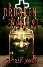 The Drunken Exorcist ebook by K. Trap Jones