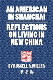 An American in Shanghai - Reflections on Living in New China ebook by Russell R. Miller