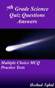 7th Grade Science Quiz Questions Answers: Multiple Choice MCQ Practice Tests ebook by Arshad Iqbal