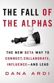 The Fall of the Alphas - The New Beta Way to Connect, Collaborate, Influence---and Lead ebook by Dana Ardi