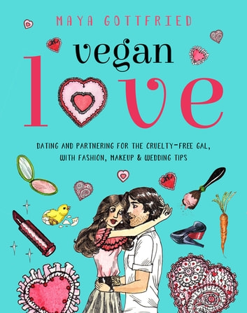 Vegan Love - Dating and Partnering for the Cruelty-Free Gal, with Fashion, Makeup & Wedding Tips ebook by Maya Gottfried