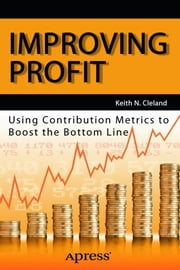 Improving Profit - Using Contribution Metrics to Boost the Bottom Line ebook by Keith N. Cleland