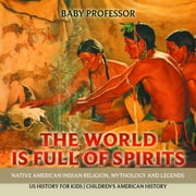 The World is Full of Spirits : Native American Indian Religion, Mythology and Legends - US History for Kids | Children's American History ebook by Baby Professor