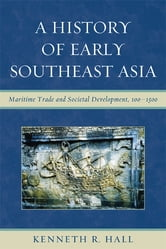 A History of Early Southeast Asia - Maritime Trade and Societal Development, 100–1500 ebook by Kenneth R. Hall