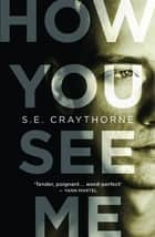 How You See Me ebook by S.E. Craythorne