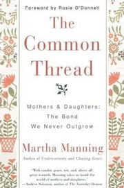 The Common Thread - Mothers and Daughters: The Bond We Never Outgrow ebook by Martha Manning