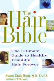 The Hair Bible - The Ultimate Guide to Healthy, Beautiful Hair Forever ebook by Karen W. Bressler,Susan Craig Scott, M.D.