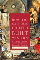 How the Catholic Church Built Western Civilization ebook by Cardinal Antonio Cañizares, Thomas E. Woods Jr.