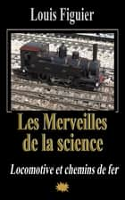 Les Merveilles de la science/Locomotive et chemins de fer ebook by Louis Figuier