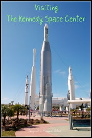 Visiting the Kennedy Space Center. ebook by Alejandro Roque Glez