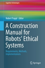 A Construction Manual for Robots' Ethical Systems - Requirements, Methods, Implementations ebook by Robert Trappl
