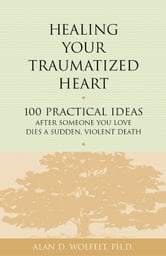 Healing Your Traumatized Heart - 100 Practical Ideas After Someone You Love Dies a Sudden, Violent Death ebook by Alan D. Wolfelt, PhD