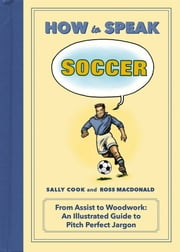 How to Speak Soccer - From Assist to Woodwork—an Illustrated Guide to Pitch Perfect Jargon ebook by Sally Cook,Ross MacDonald