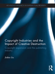 Copyright Industries and the Impact of Creative Destruction - Copyright Expansion and the Publishing Industry ebook by Jiabo Liu